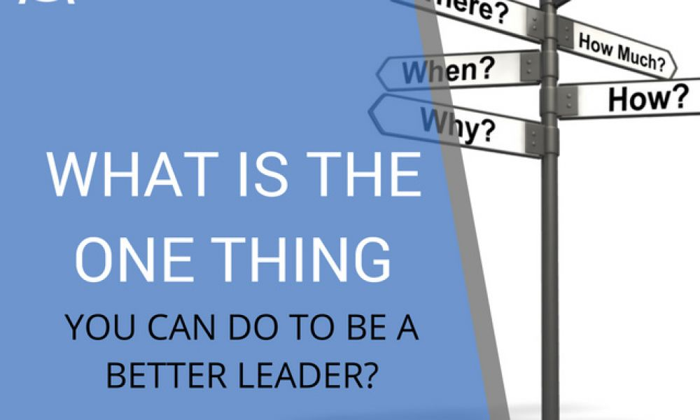 What Is The ONE Thing You Can Do to be a Better Leader? -...