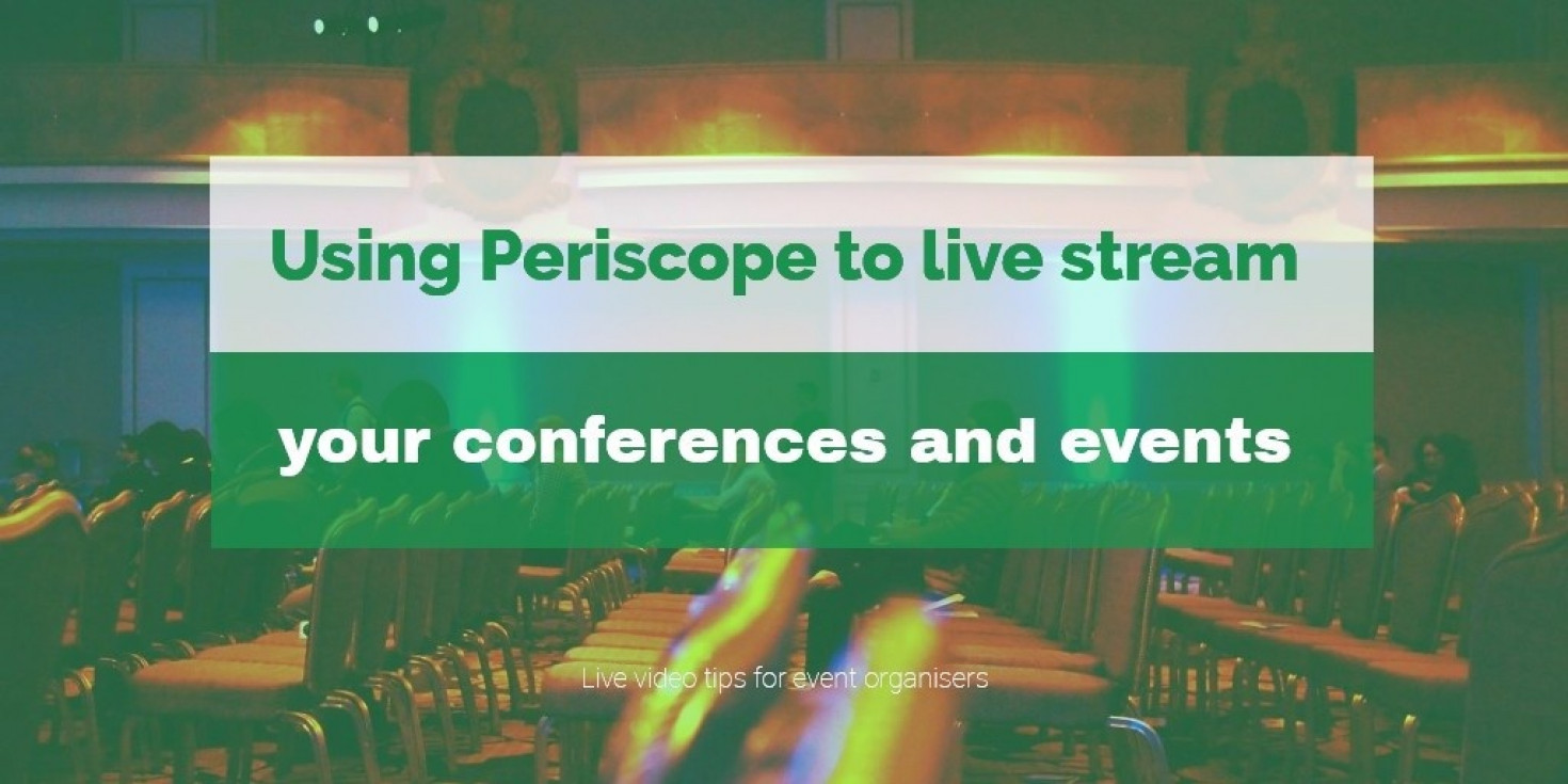 Three tips for event organisers using Periscope for live events and conferences