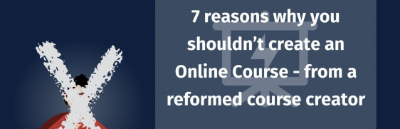 7 Reasons Why You Shouldn`t Create an Online Course - From a reformed course creator