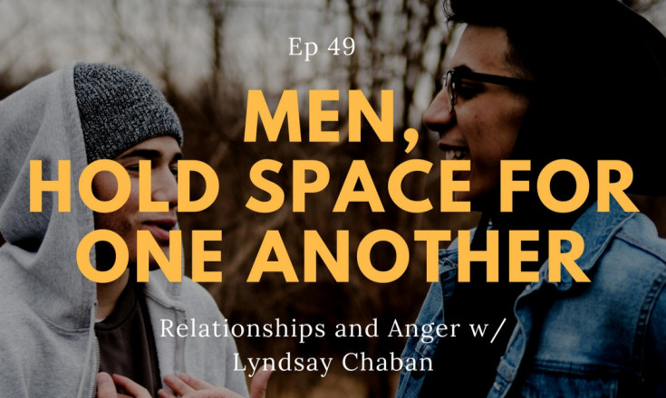 """Men, Hold Space for One Another"" – Relationships and Anger w/ Lyndsay Chaban"